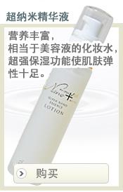 超纳米精华液  营养丰富,相当于美容液的化妆水,超强保湿功能使肌肤弹性十足。